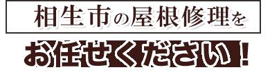 相生市の屋根修理をお任せください!