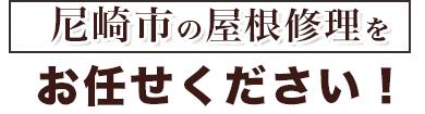 尼崎市の屋根修理をお任せください!